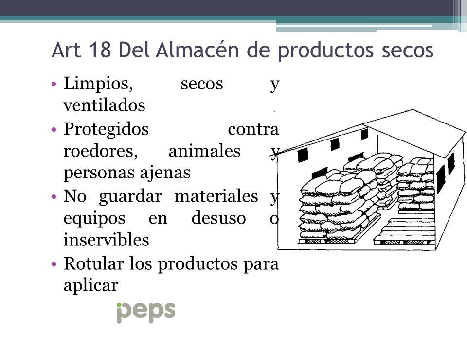 Art 18 Del Almacén de productos secos Limpios, secos y ventilados Protegidos contra roedores, animales y personas ajenas No guardar materiales y equip