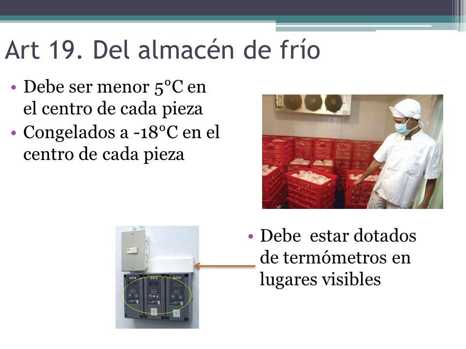 Art 19. Del almacén de frío Debe ser menor 5°C en el centro de cada pieza Congelados a -18°C en el centro de cada pieza Debe estar dotados de termómet