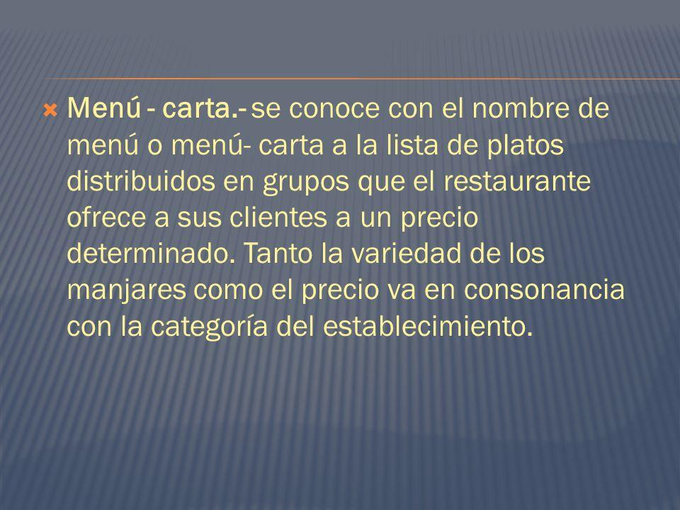 Menú - carta.- se conoce con el nombre de menú o menú- carta a la lista de platos distribuidos en grupos que el restaurante ofrece a sus clientes a un