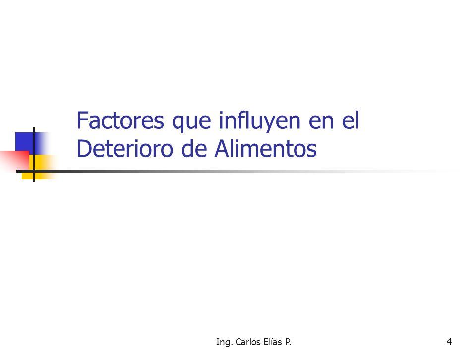 Ing. Carlos Elías P.4 Factores que influyen en el Deterioro de Alimentos