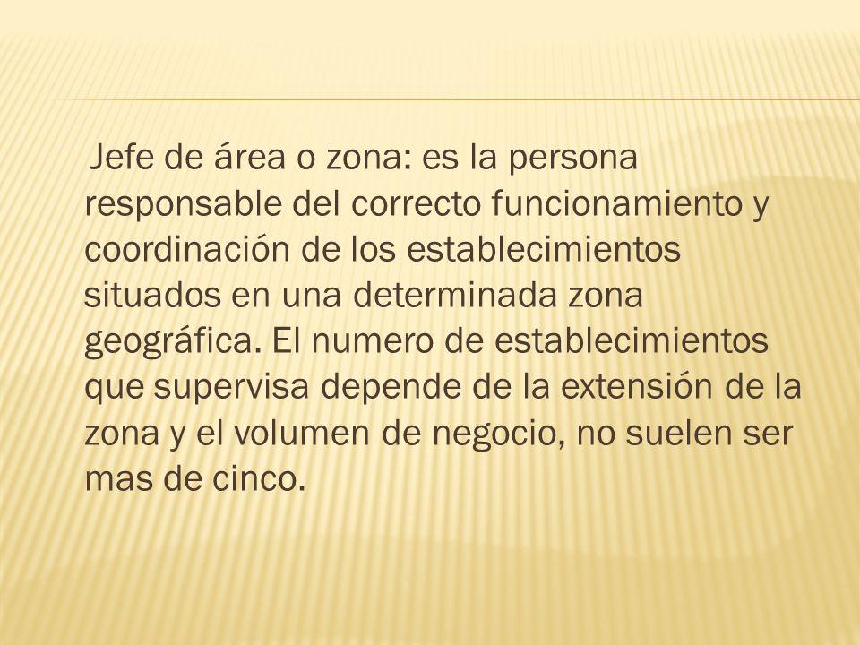 Jefe de área o zona: es la persona responsable del correcto funcionamiento y coordinación de los establecimientos situados en una determinada zona geo