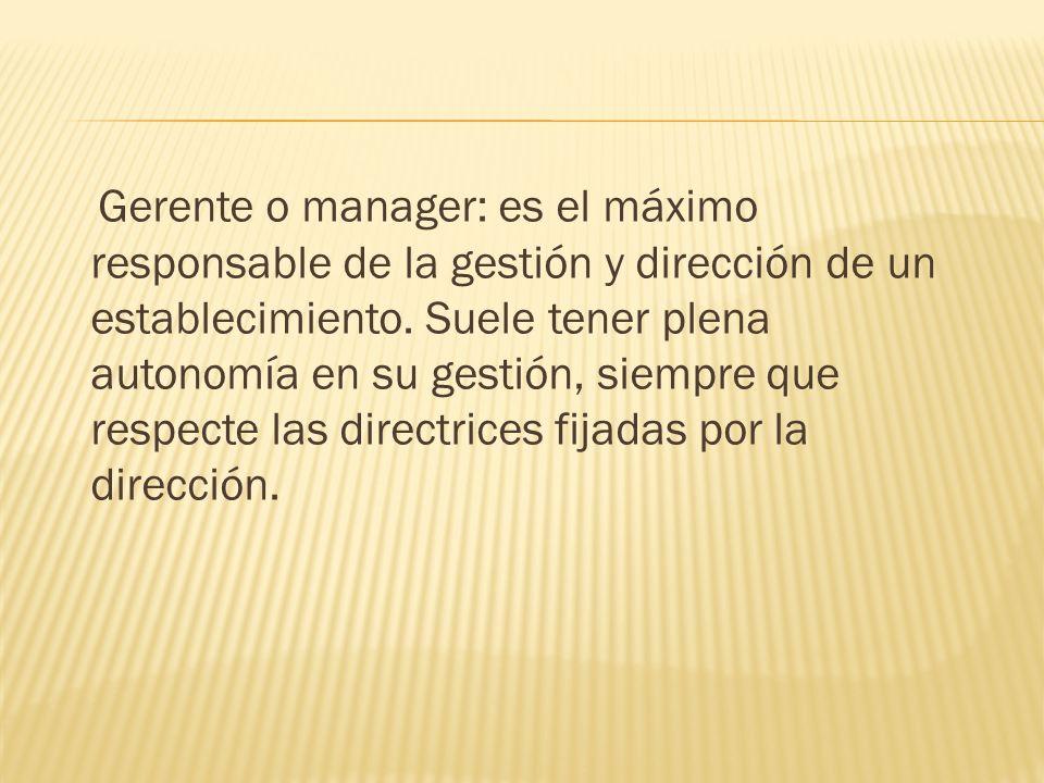 Gerente o manager: es el máximo responsable de la gestión y dirección de un establecimiento. Suele tener plena autonomía en su gestión, siempre que re
