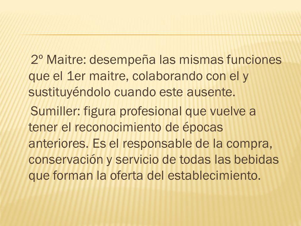 2º Maitre: desempeña las mismas funciones que el 1er maitre, colaborando con el y sustituyéndolo cuando este ausente. Sumiller: figura profesional que
