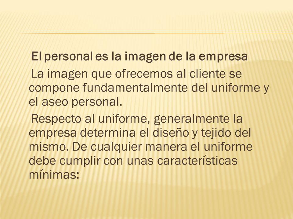 El personal es la imagen de la empresa La imagen que ofrecemos al cliente se compone fundamentalmente del uniforme y el aseo personal. Respecto al uni