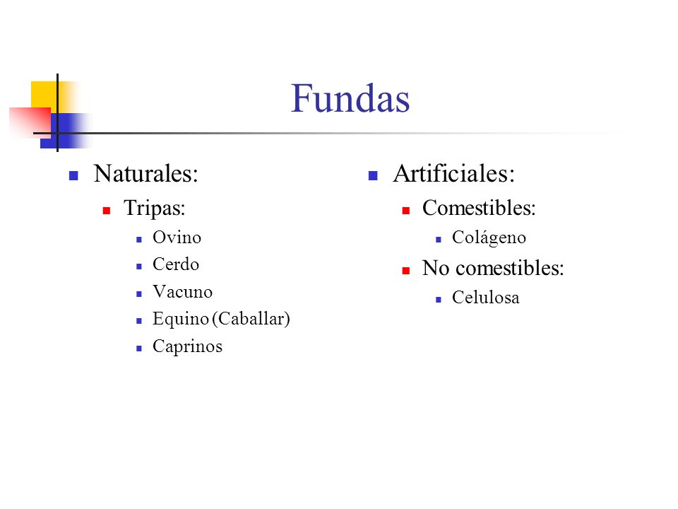 Fundas Naturales: Tripas: Ovino Cerdo Vacuno Equino (Caballar) Caprinos Artificiales: Comestibles: Colágeno No comestibles: Celulosa