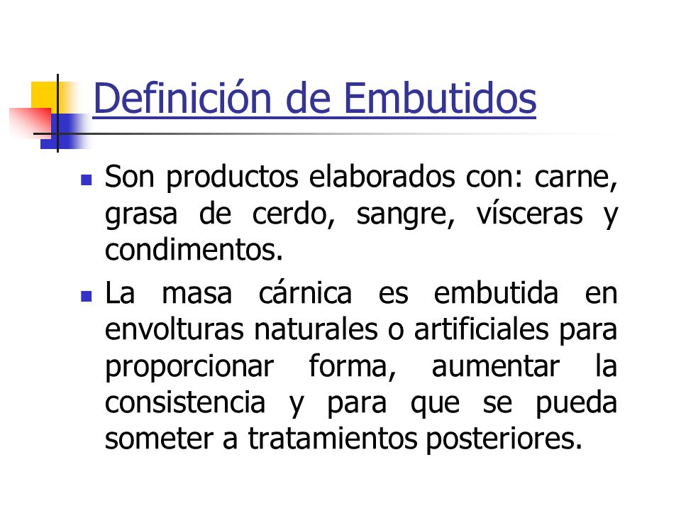 Definición de Embutidos Son productos elaborados con: carne, grasa de cerdo, sangre, vísceras y condimentos. La masa cárnica es embutida en envolturas