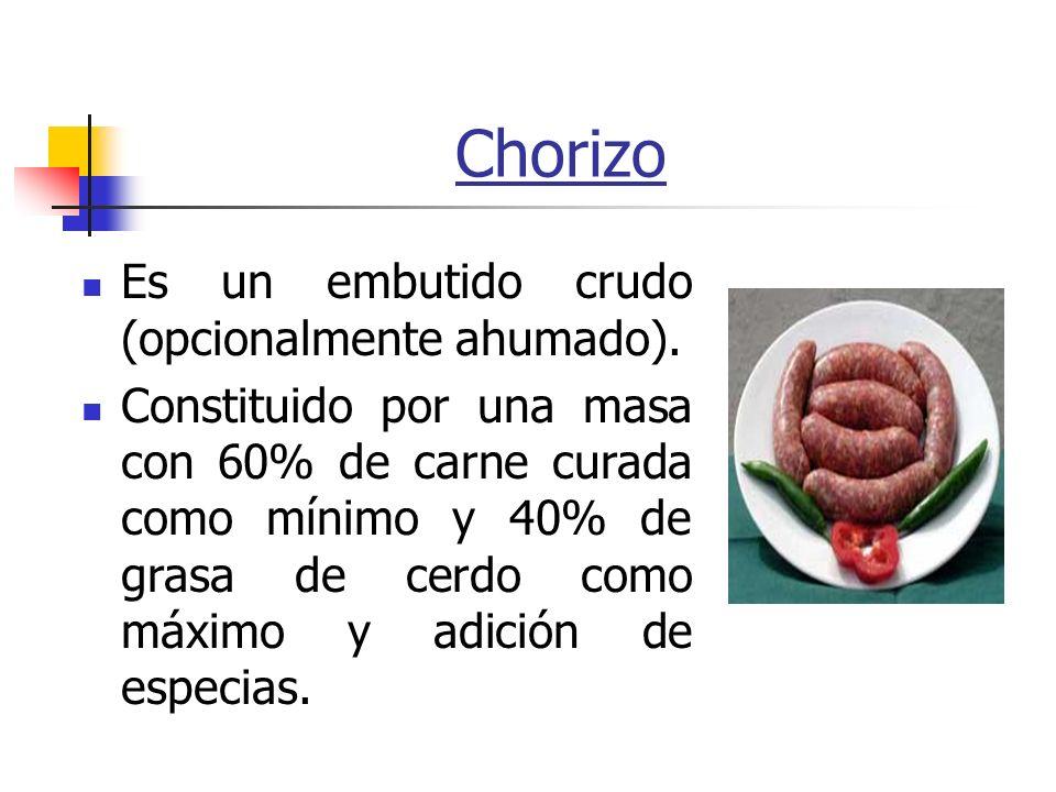Chorizo Es un embutido crudo (opcionalmente ahumado). Constituido por una masa con 60% de carne curada como mínimo y 40% de grasa de cerdo como máximo