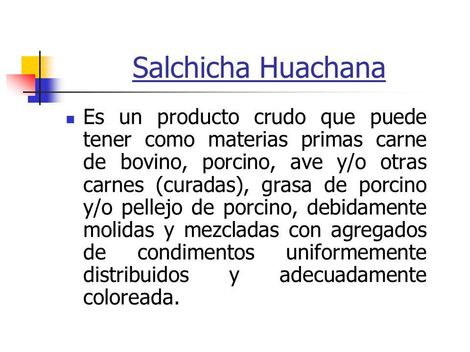 Salchicha Huachana Es un producto crudo que puede tener como materias primas carne de bovino, porcino, ave y/o otras carnes (curadas), grasa de porcin