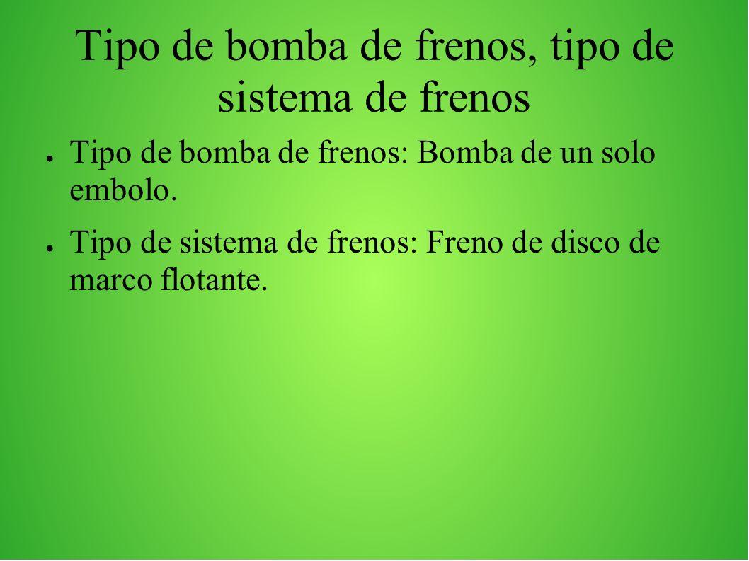 Tipo de bomba de frenos, tipo de sistema de frenos Tipo de bomba de frenos: Bomba de un solo embolo. Tipo de sistema de frenos: Freno de disco de marc