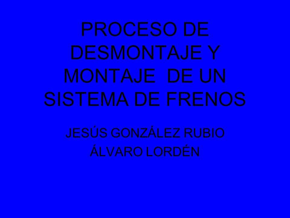 PROCESO DE DESMONTAJE Y MONTAJE DE UN SISTEMA DE FRENOS JESÚS GONZÁLEZ RUBIO ÁLVARO LORDÉN