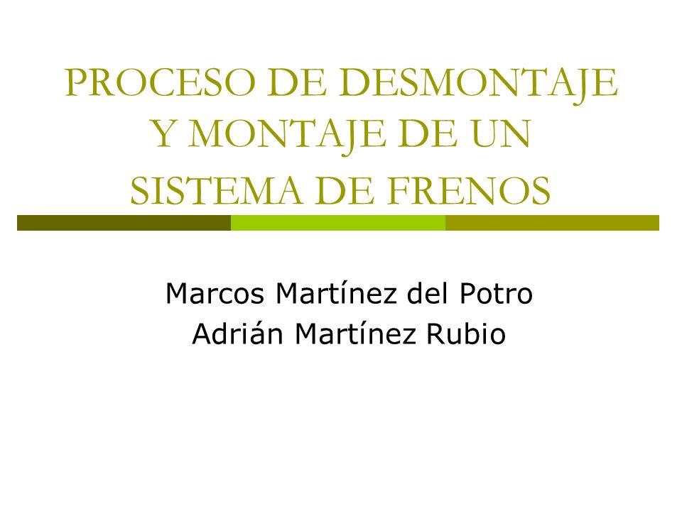 PROCESO DE DESMONTAJE Y MONTAJE DE UN SISTEMA DE FRENOS Marcos Martínez del Potro Adrián Martínez Rubio