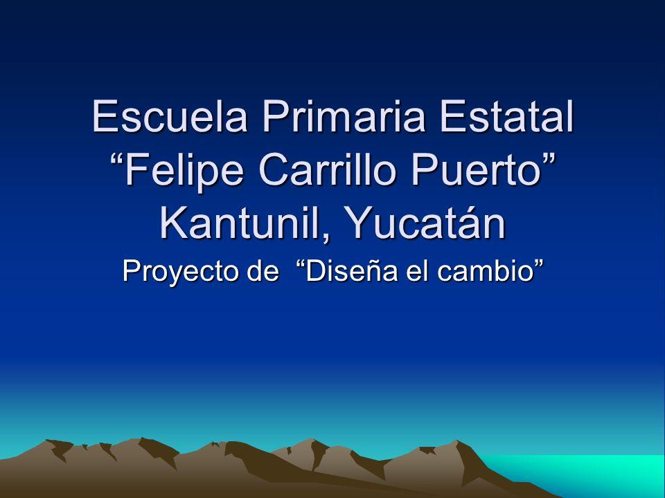 Escuela Primaria Estatal Felipe Carrillo Puerto Kantunil, Yucatán Proyecto de Diseña el cambio