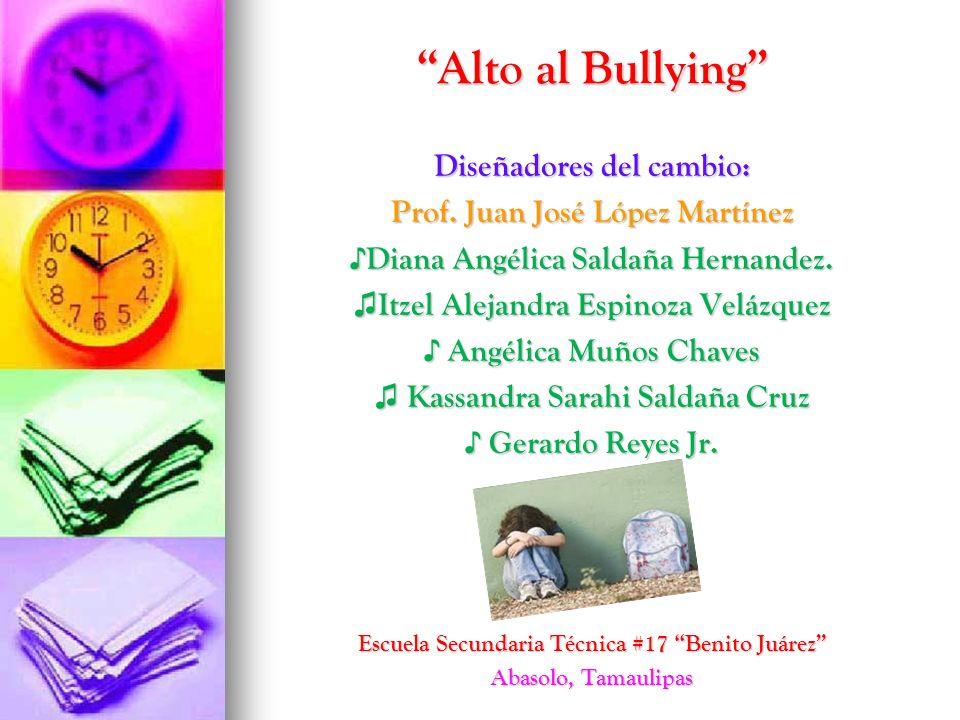 Alto al Bullying Diseñadores del cambio: Prof. Juan José López Martínez Diana Angélica Saldaña Hernandez. Diana Angélica Saldaña Hernandez. Itzel Alej