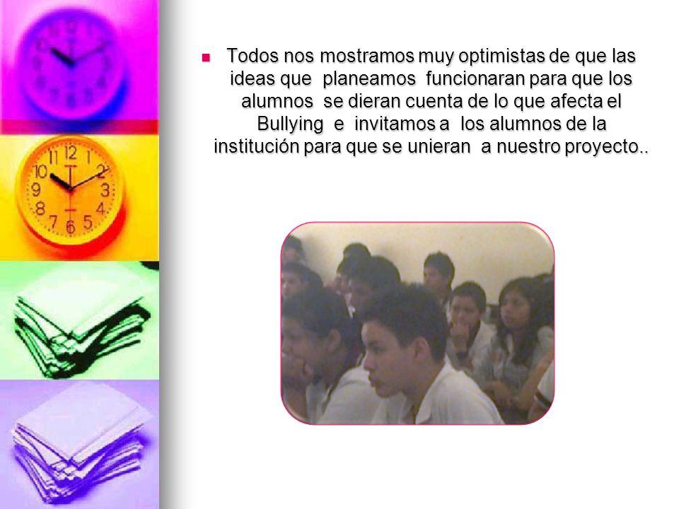 Todos nos mostramos muy optimistas de que las ideas que planeamos funcionaran para que los alumnos se dieran cuenta de lo que afecta el Bullying e inv