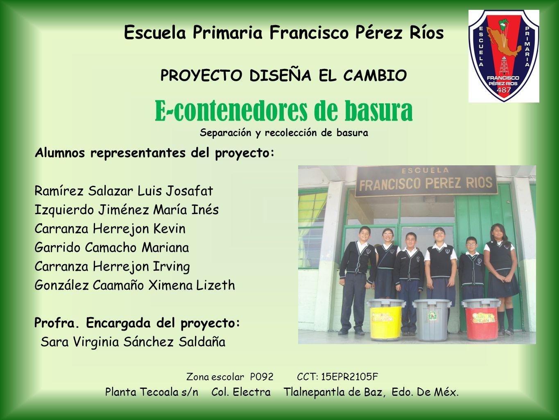 Escuela Primaria Francisco Pérez Ríos PROYECTO DISEÑA EL CAMBIO Alumnos representantes del proyecto: Ramírez Salazar Luis Josafat Izquierdo Jiménez Ma