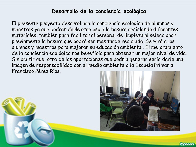 Desarrollo de la conciencia ecológica El presente proyecto desarrollara la conciencia ecológica de alumnos y maestros ya que podrán darle otro uso a l