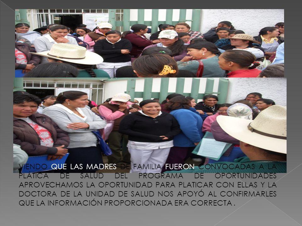 VIENDO QUE LAS MADRES DE FAMILIA FUERON CONVOCADAS A LA PLÁTICA DE SALUD DEL PROGRAMA DE OPORTUNIDADES APROVECHAMOS LA OPORTUNIDAD PARA PLATICAR CON E