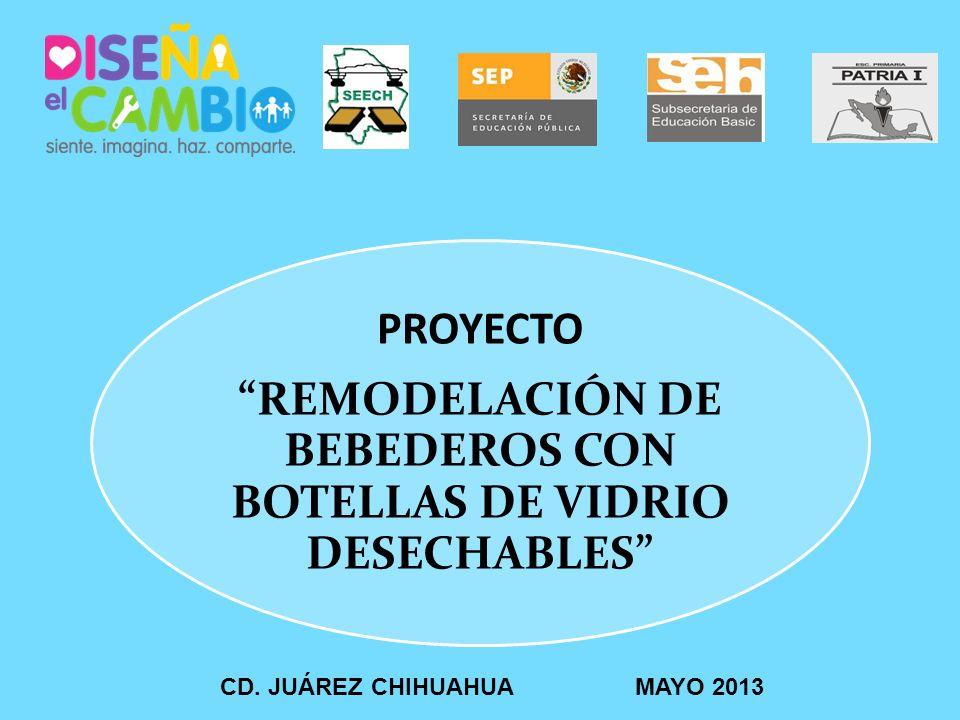 PROYECTO REMODELACIÓN DE BEBEDEROS CON BOTELLAS DE VIDRIO DESECHABLES CD. JUÁREZ CHIHUAHUA MAYO 2013