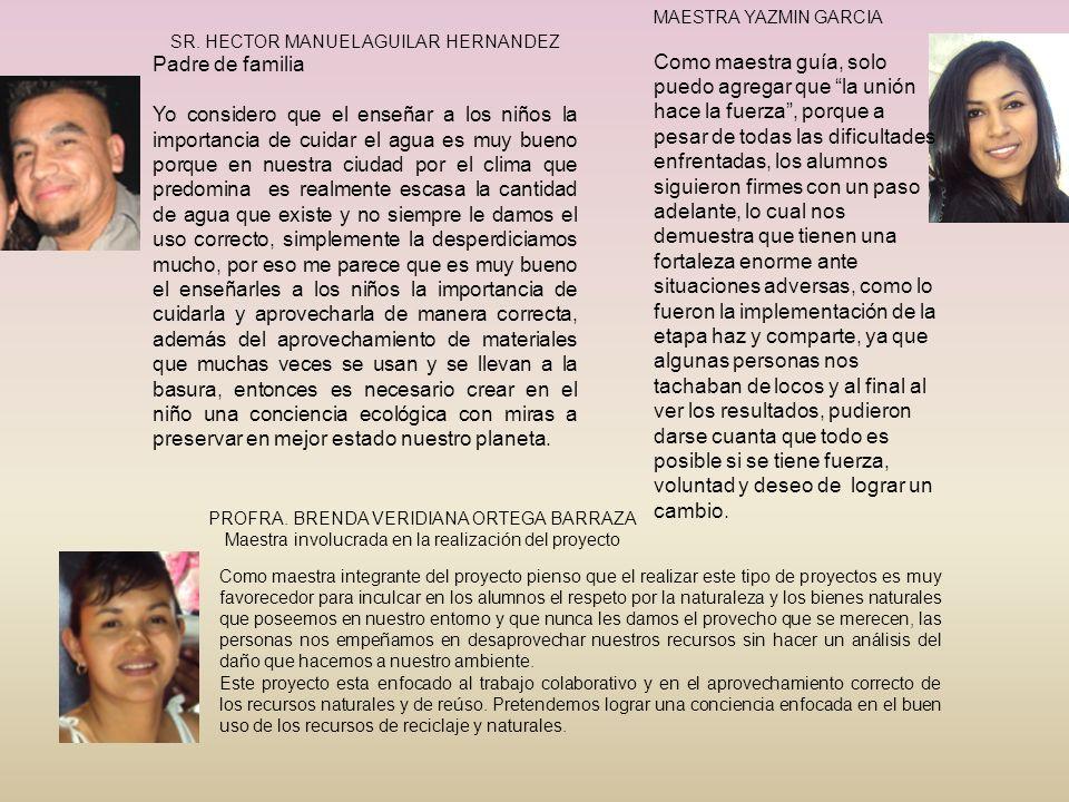 PROFRA. BRENDA VERIDIANA ORTEGA BARRAZA Maestra involucrada en la realización del proyecto SR. HECTOR MANUEL AGUILAR HERNANDEZ Padre de familia Yo con