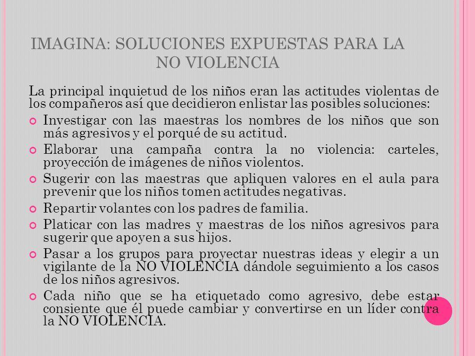 IMAGINA: SOLUCIONES EXPUESTAS PARA LA NO VIOLENCIA La principal inquietud de los niños eran las actitudes violentas de los compañeros así que decidier
