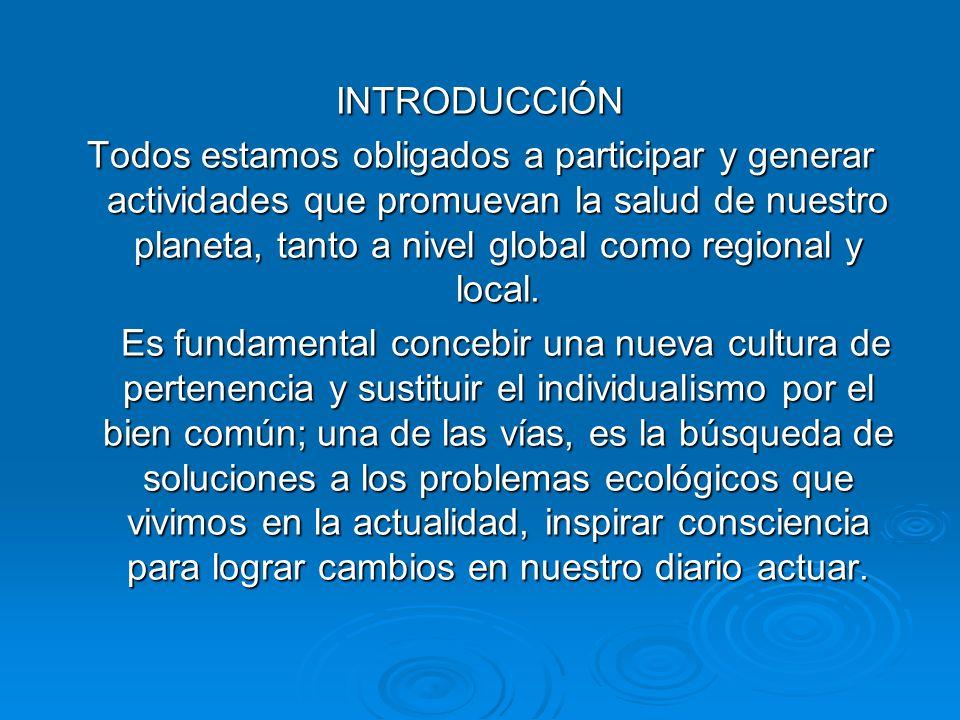 INTRODUCCIÓN Todos estamos obligados a participar y generar actividades que promuevan la salud de nuestro planeta, tanto a nivel global como regional
