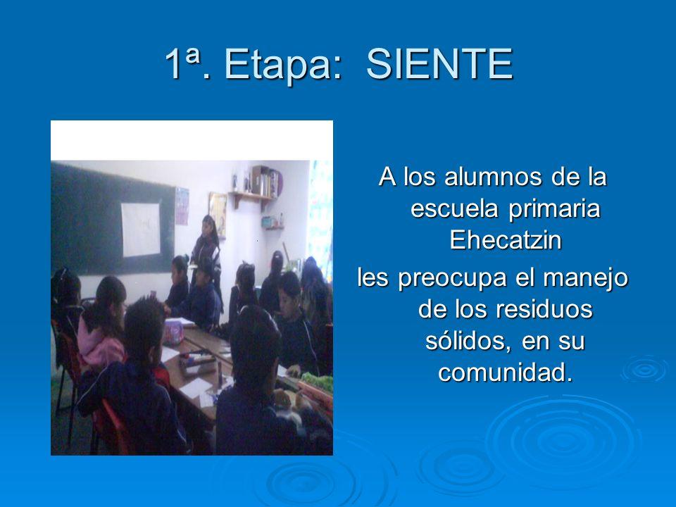 1ª. Etapa: SIENTE A los alumnos de la escuela primaria Ehecatzin les preocupa el manejo de los residuos sólidos, en su comunidad.