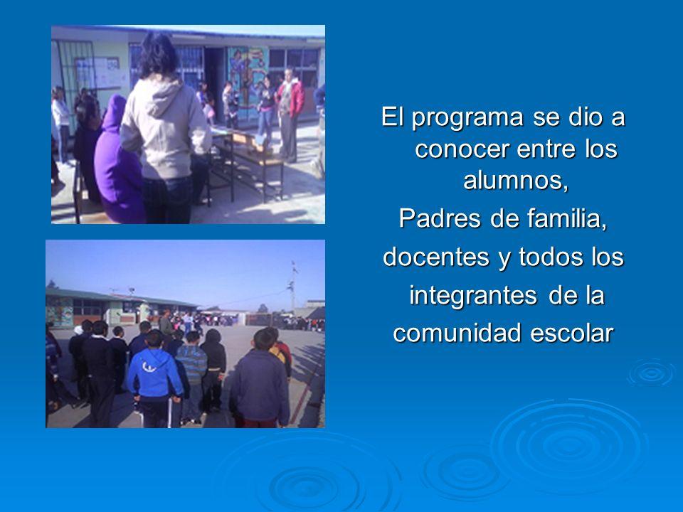 El programa se dio a conocer entre los alumnos, Padres de familia, docentes y todos los integrantes de la integrantes de la comunidad escolar