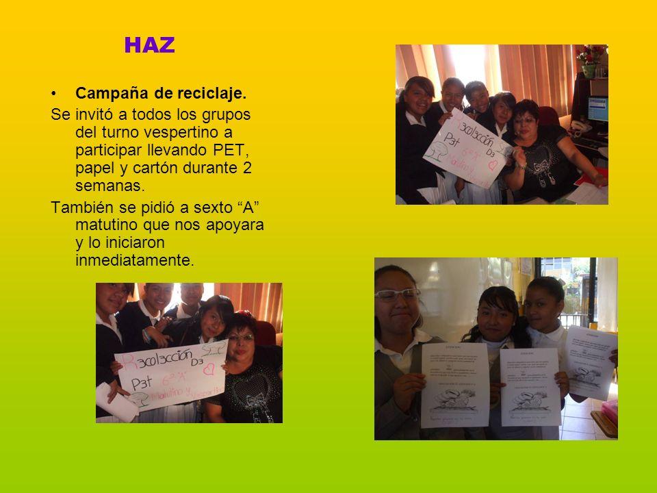 HAZ Campaña de reciclaje. Se invitó a todos los grupos del turno vespertino a participar llevando PET, papel y cartón durante 2 semanas. También se pi