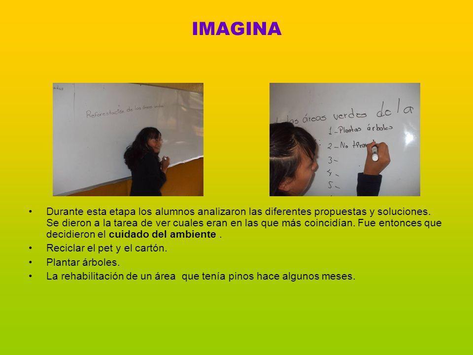IMAGINA Durante esta etapa los alumnos analizaron las diferentes propuestas y soluciones. Se dieron a la tarea de ver cuales eran en las que más coinc