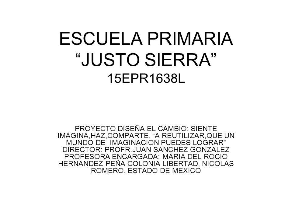 ESCUELA PRIMARIA JUSTO SIERRA 15EPR1638L PROYECTO DISEÑA EL CAMBIO: SIENTE IMAGINA,HAZ,COMPARTE. A REUTILIZAR,QUE UN MUNDO DE IMAGINACION PUEDES LOGRA