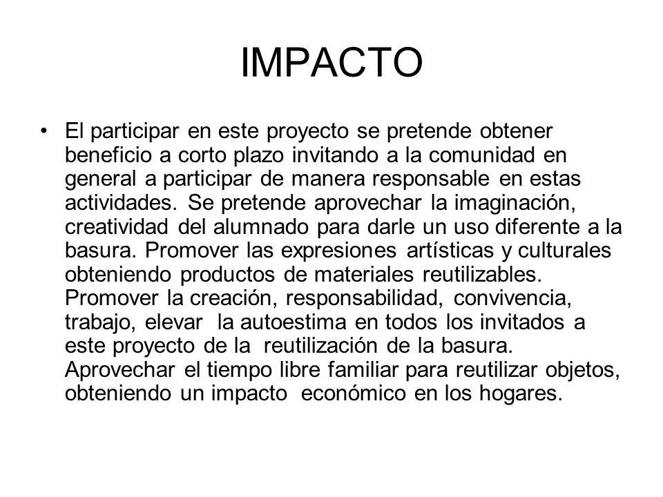 IMPACTO El participar en este proyecto se pretende obtener beneficio a corto plazo invitando a la comunidad en general a participar de manera responsa