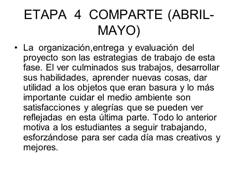 ETAPA 4 COMPARTE (ABRIL- MAYO) La organización,entrega y evaluación del proyecto son las estrategias de trabajo de esta fase. El ver culminados sus tr
