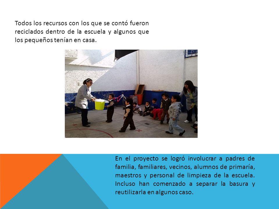 Todos los recursos con los que se contó fueron reciclados dentro de la escuela y algunos que los pequeños tenían en casa. En el proyecto se logró invo