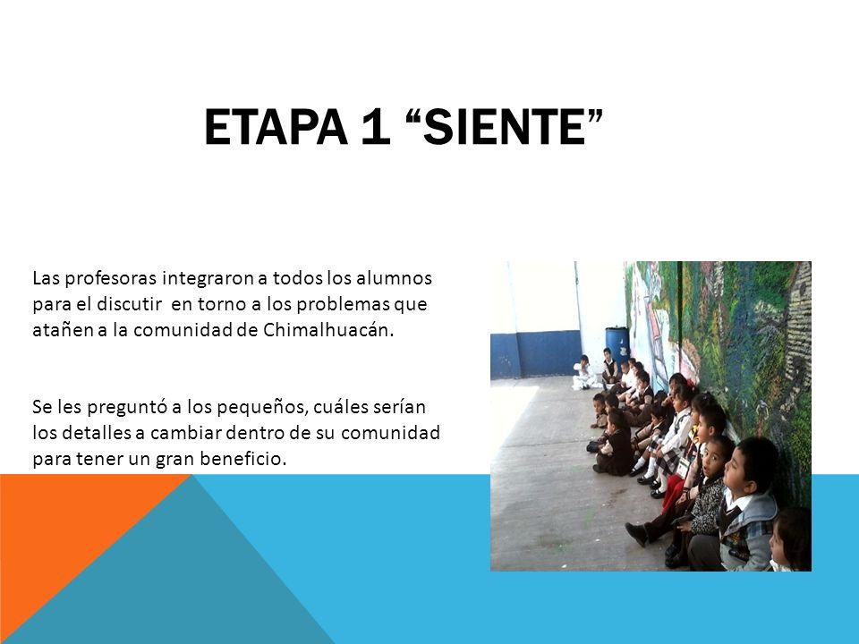 ETAPA 1 SIENTE Las profesoras integraron a todos los alumnos para el discutir en torno a los problemas que atañen a la comunidad de Chimalhuacán. Se l
