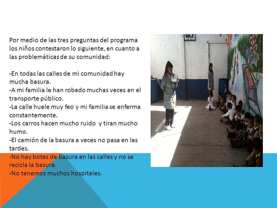 Por medio de las tres preguntas del programa los niños contestaron lo siguiente, en cuanto a las problemáticas de su comunidad: -En todas las calles d