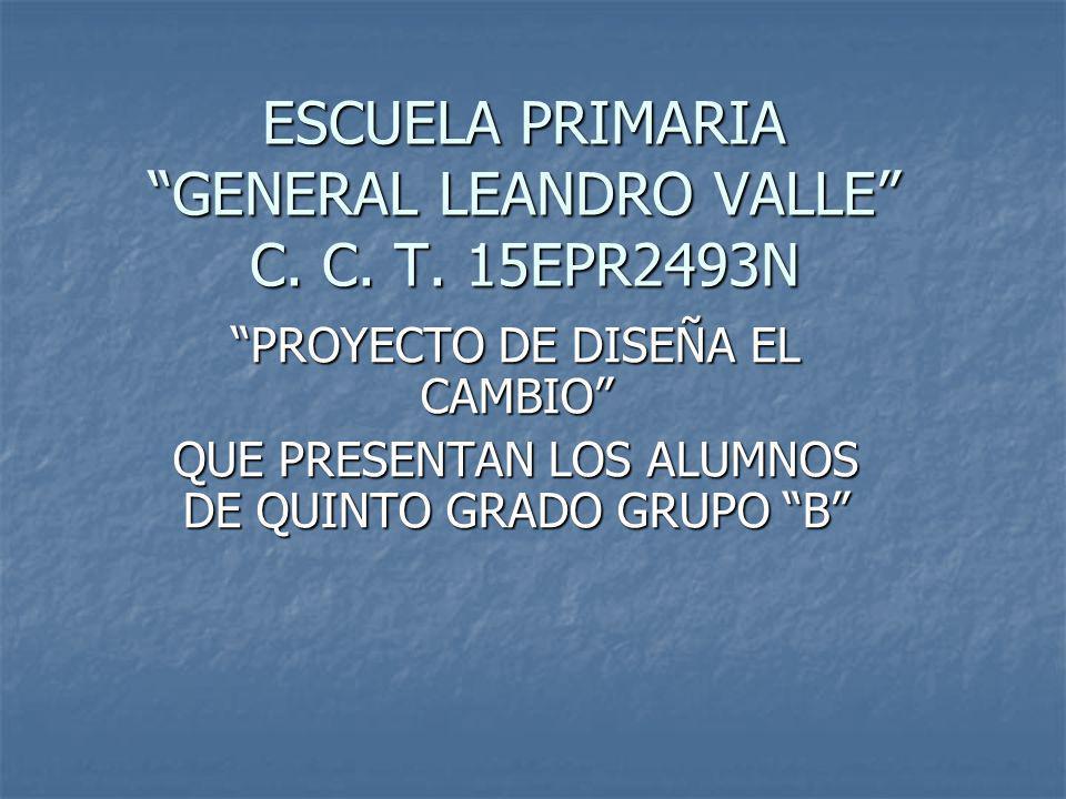ESCUELA PRIMARIA GENERAL LEANDRO VALLE C. C. T. 15EPR2493N PROYECTO DE DISEÑA EL CAMBIO QUE PRESENTAN LOS ALUMNOS DE QUINTO GRADO GRUPO B