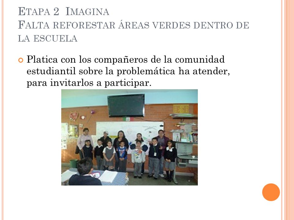 E TAPA 2 I MAGINA F ALTA REFORESTAR ÁREAS VERDES DENTRO DE LA ESCUELA Platica con los compañeros de la comunidad estudiantil sobre la problemática ha