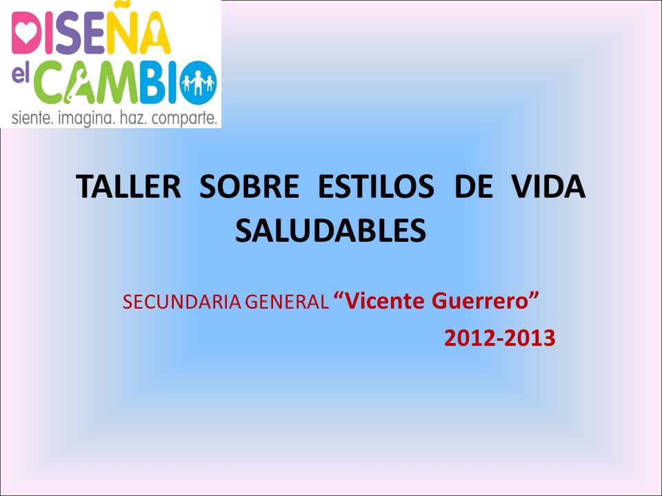 TALLER SOBRE ESTILOS DE VIDA SALUDABLES SECUNDARIA GENERAL Vicente Guerrero 2012-2013