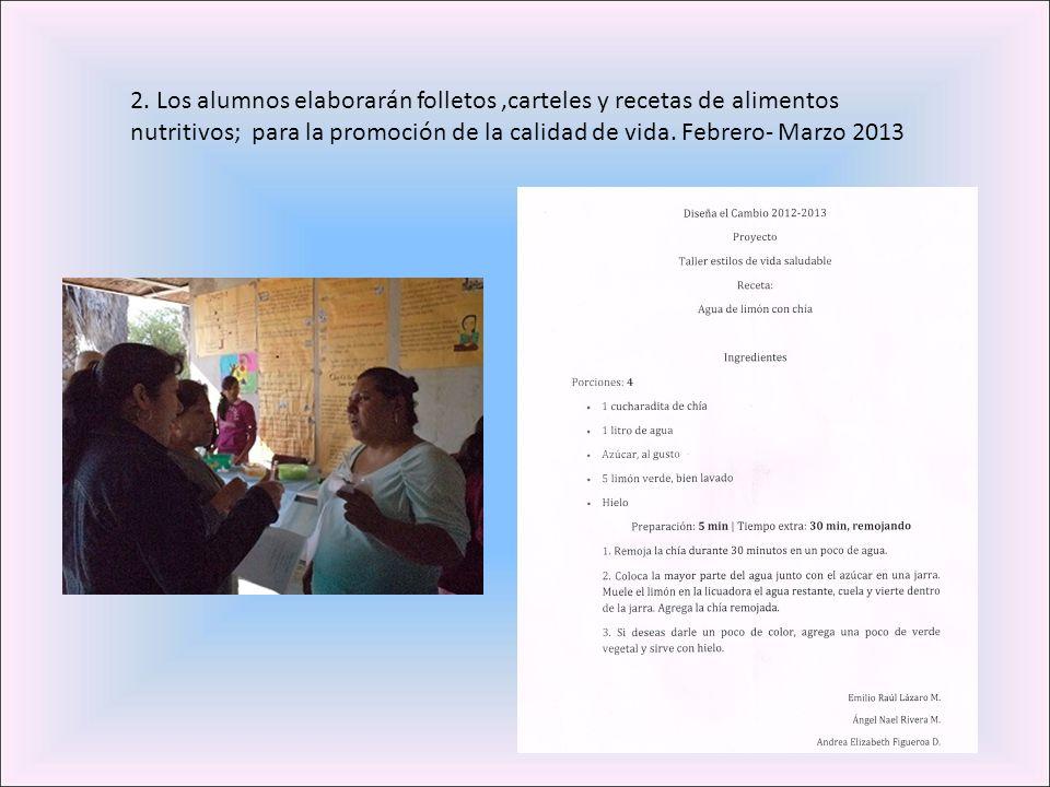 2. Los alumnos elaborarán folletos,carteles y recetas de alimentos nutritivos; para la promoción de la calidad de vida. Febrero- Marzo 2013