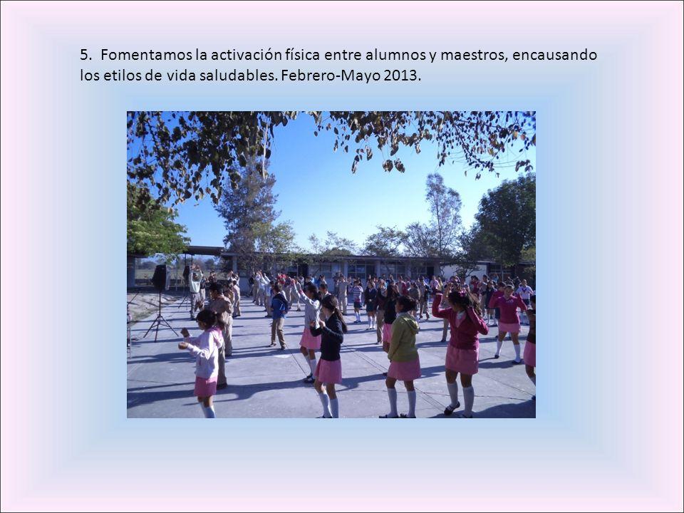 5. Fomentamos la activación física entre alumnos y maestros, encausando los etilos de vida saludables. Febrero-Mayo 2013.