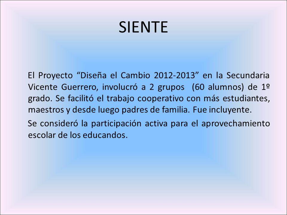 SIENTE El Proyecto Diseña el Cambio 2012-2013 en la Secundaria Vicente Guerrero, involucró a 2 grupos (60 alumnos) de 1º grado. Se facilitó el trabajo