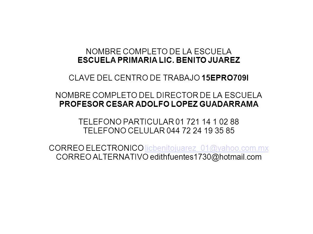 NOMBRE COMPLETO DE LA ESCUELA ESCUELA PRIMARIA LIC. BENITO JUAREZ CLAVE DEL CENTRO DE TRABAJO 15EPRO709I NOMBRE COMPLETO DEL DIRECTOR DE LA ESCUELA PR