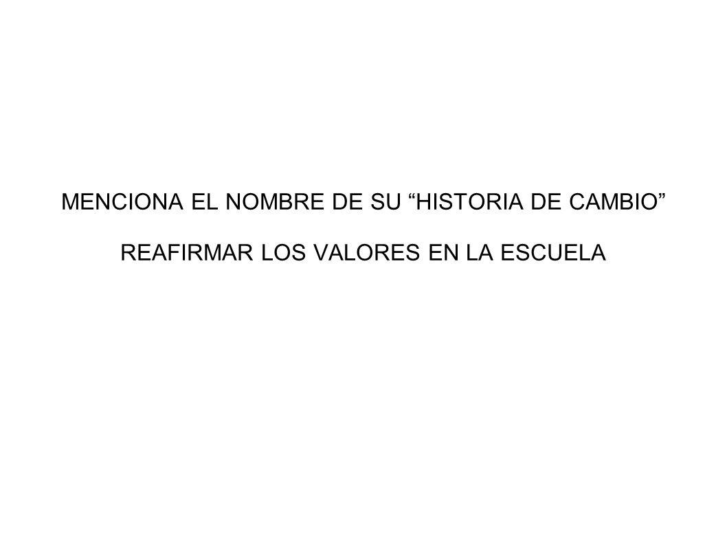 MENCIONA EL NOMBRE DE SU HISTORIA DE CAMBIO REAFIRMAR LOS VALORES EN LA ESCUELA