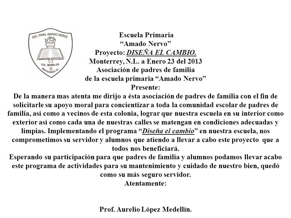 Escuela Primaria Amado Nervo Proyecto: DISEÑA EL CAMBIO. Monterrey, N.L. a Enero 23 del 2013 Asociación de padres de familia de la escuela primaria Am