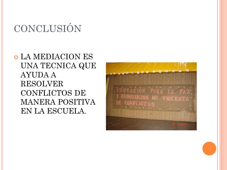 CONCLUSIÓN LA MEDIACION ES UNA TECNICA QUE AYUDA A RESOLVER CONFLICTOS DE MANERA POSITIVA EN LA ESCUELA.