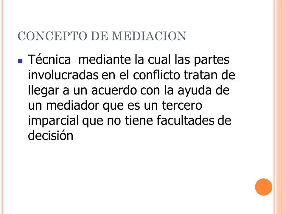 CONCEPTO DE MEDIACION Técnica mediante la cual las partes involucradas en el conflicto tratan de llegar a un acuerdo con la ayuda de un mediador que es un tercero imparcial que no tiene facultades de decisión
