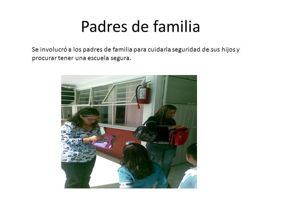 Padres de familia Se involucró a los padres de familia para cuidarla seguridad de sus hijos y procurar tener una escuela segura.