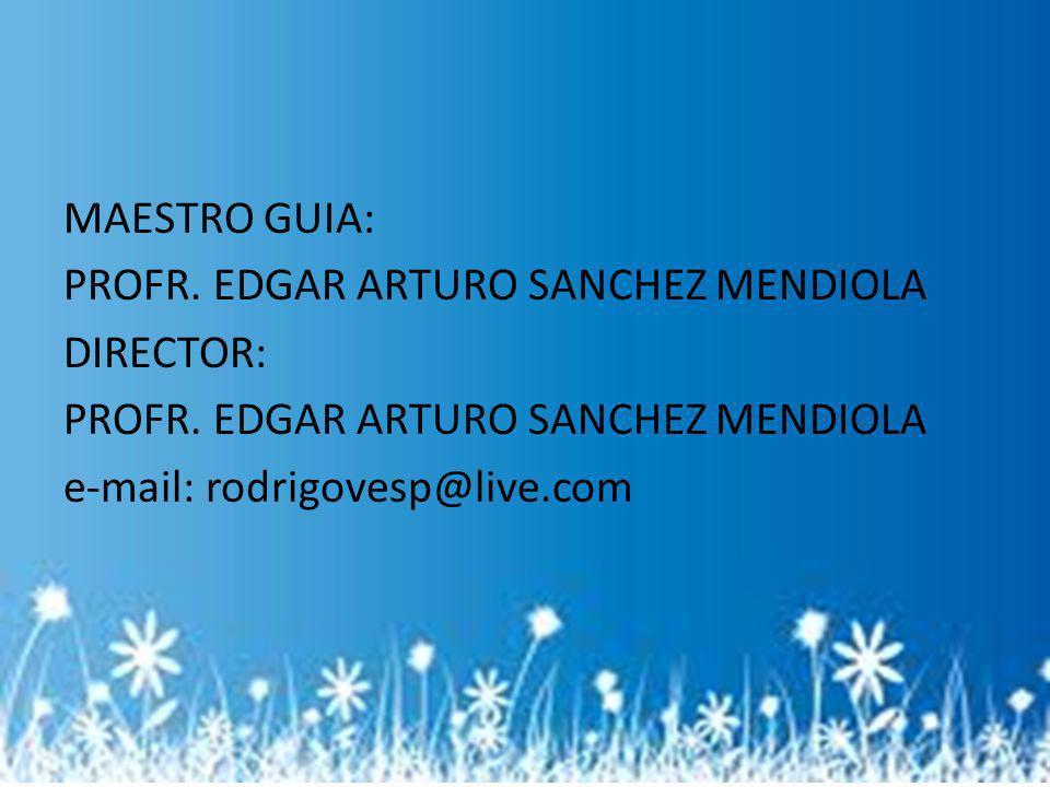 MAESTRO GUIA: PROFR. EDGAR ARTURO SANCHEZ MENDIOLA DIRECTOR: PROFR. EDGAR ARTURO SANCHEZ MENDIOLA e-mail: rodrigovesp@live.com