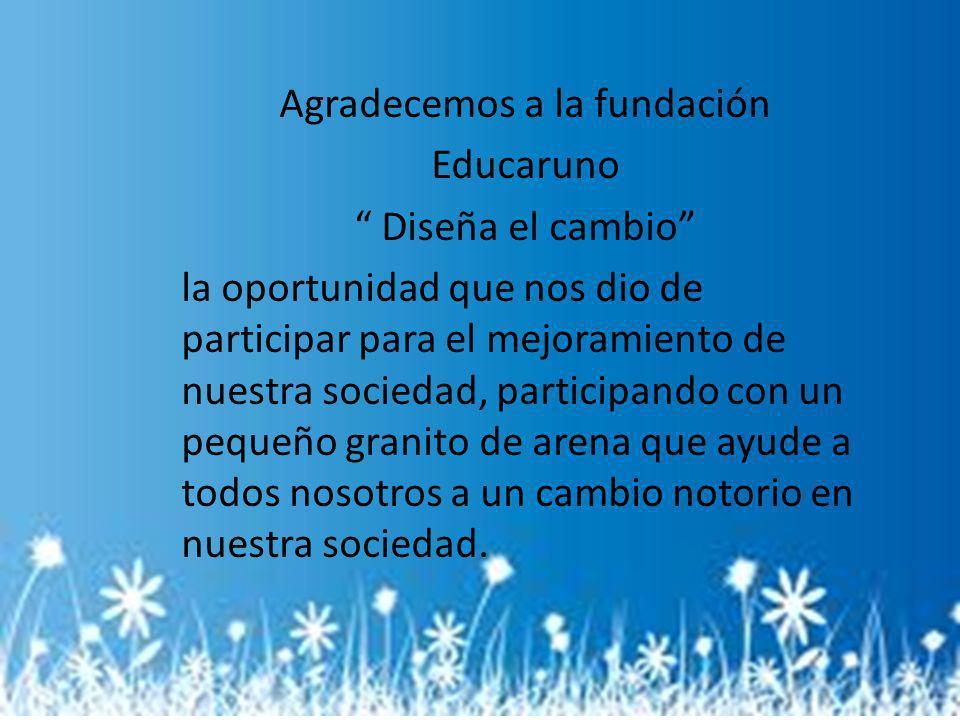 Agradecemos a la fundación Educaruno Diseña el cambio la oportunidad que nos dio de participar para el mejoramiento de nuestra sociedad, participando