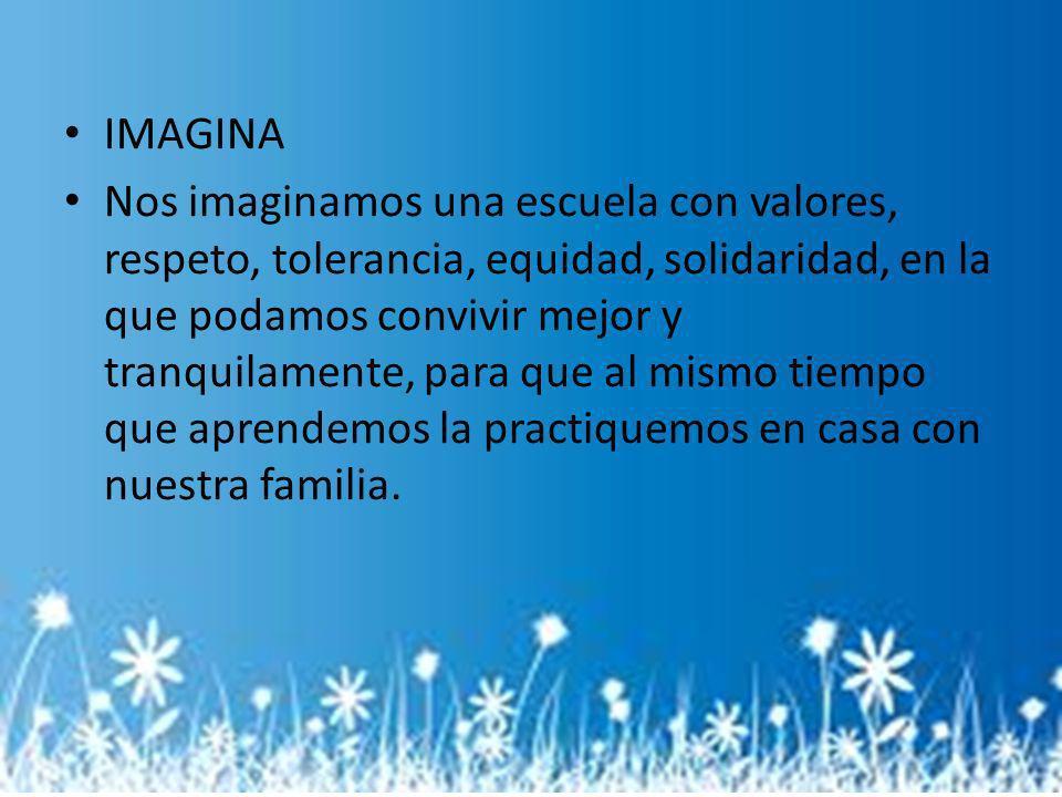 IMAGINA Nos imaginamos una escuela con valores, respeto, tolerancia, equidad, solidaridad, en la que podamos convivir mejor y tranquilamente, para que